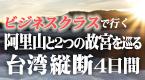 阿里山と2つの故宮を巡る台湾縦断4日間